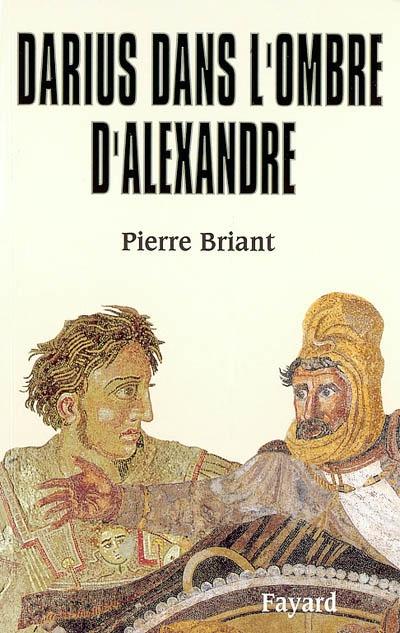 Darius dans l'ombre d'Alexandre / Pierre Briant | Briant, Pierre (1940-....). Auteur
