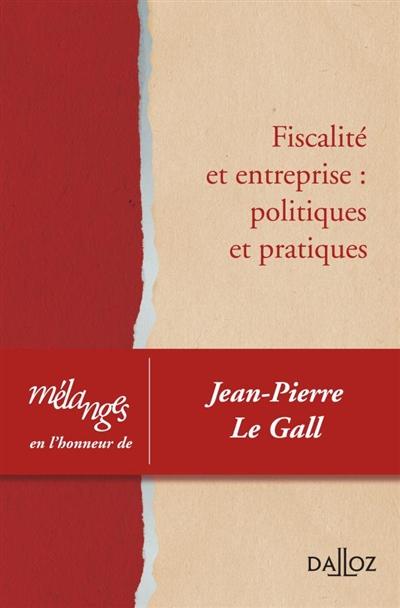 Fiscalité et entreprise : politiques et pratiques : mélanges en l'honneur de Jean-Pierre Le Gall