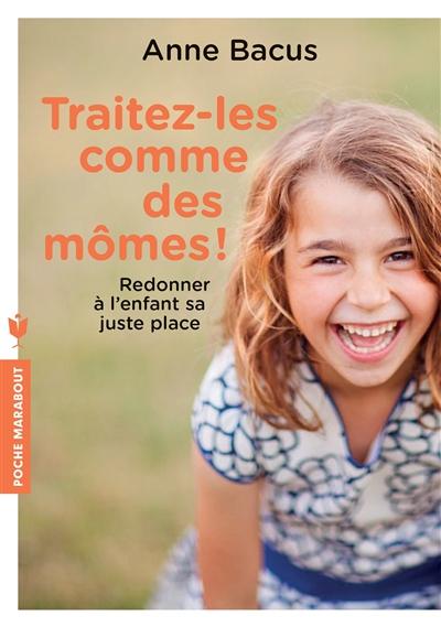 Couverture de : Traitez-les comme des mômes ! : redonner à l'enfant sa juste place