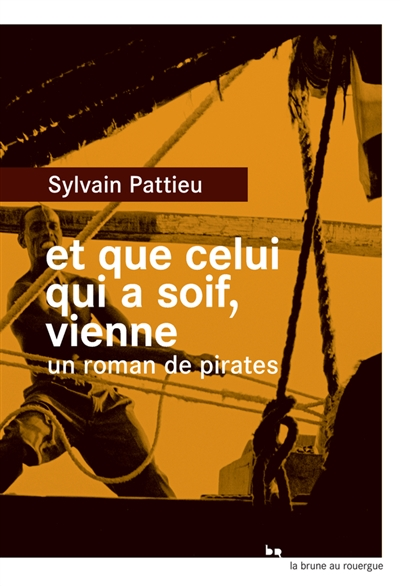 Et que celui qui a soif, vienne : un roman de pirates   Pattieu, Sylvain (1979-....). Auteur