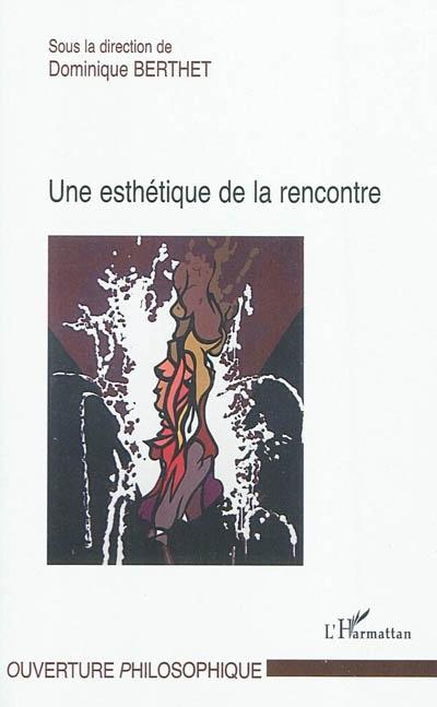 Une esthétique de la rencontre / Sous la direction de Dominique Berthet   Berthet, Dominique. Directeur de publication