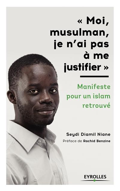 Moi, musulman, je n'ai pas à me justifier : manifeste pour un islam retrouvé