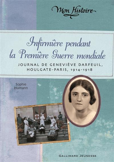 Infirmière pendant la Première guerre mondiale : journal de Geneviève Darfeuil, Houlgate-Paris, juillet 1914-novembre 1918 / Sophie Humann   Humann, Sophie (1966-....). Auteur