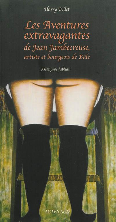 Les aventures extravagantes de Jean Jambecreuse, artiste et bourgeois de Bâle : assez gros fabliau / Harry Bellet | Bellet, Harry (1960-....). Auteur