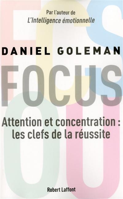 Focus : attention et concentration : les clefs de la réussite   Goleman, Daniel. Auteur