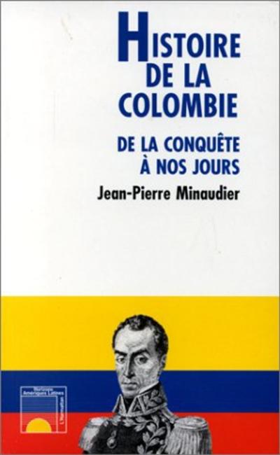 Histoire de la Colombie : de la conquête à nos jours / Jean-Pierre Minaudier | Minaudier, Jean-Pierre (1961-....). Auteur