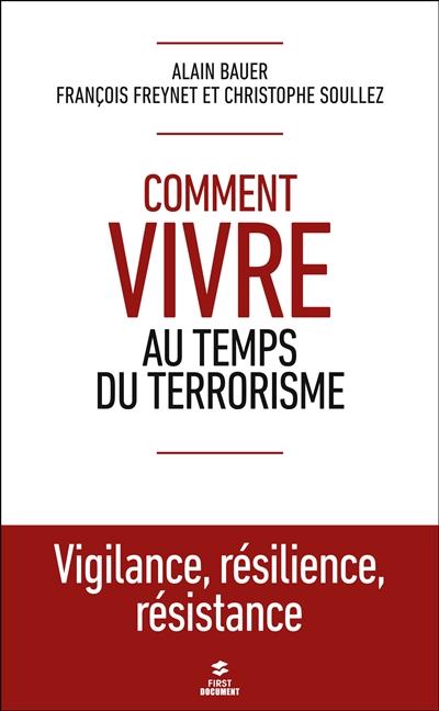 Comment vivre au temps du terrorisme : vigilance, résilience, résistance / Alain Bauer, François Freynet et Christophe Soullez   Bauer, Alain (1962-....). Auteur