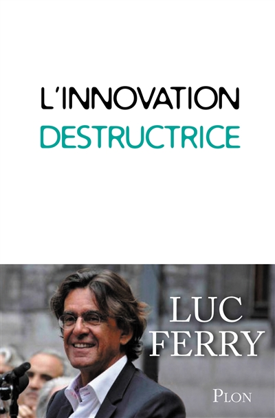 innovation destructrice (L') | Ferry, Luc (1951-....). Auteur