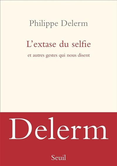 Extase du selfie (L') : et autres gestes qui nous disent | Delerm, Philippe (1950-...). Auteur