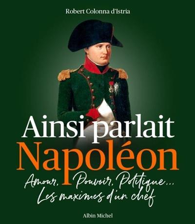 Ainsi parlait Napoléon : amour, pouvoir, politique... : les maximes d'un chef