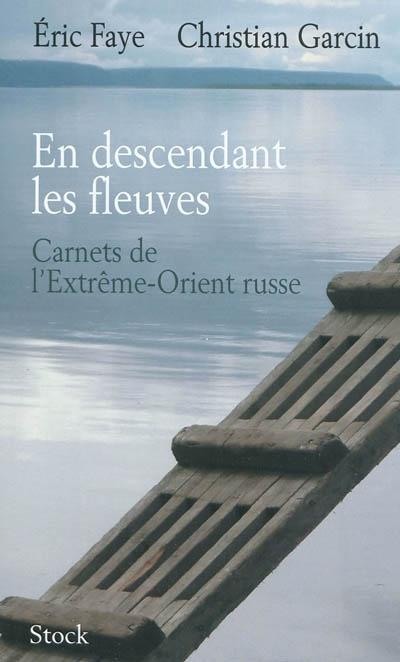 En descendant les fleuves : carnets de l'Extrême-Orient russe   Faye, Eric (1963-....). Auteur