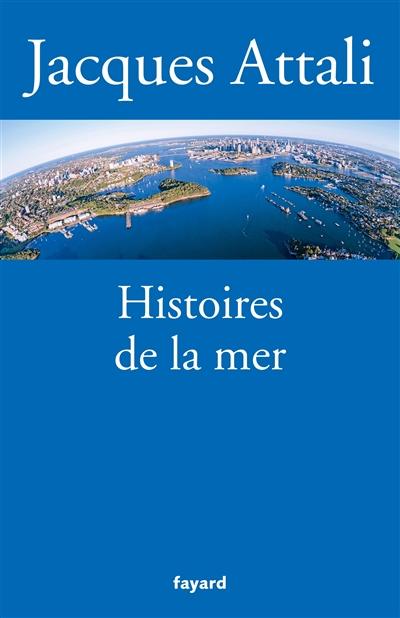 Histoires de la mer / Jacques Attali | Attali, Jacques (1943-....). Auteur
