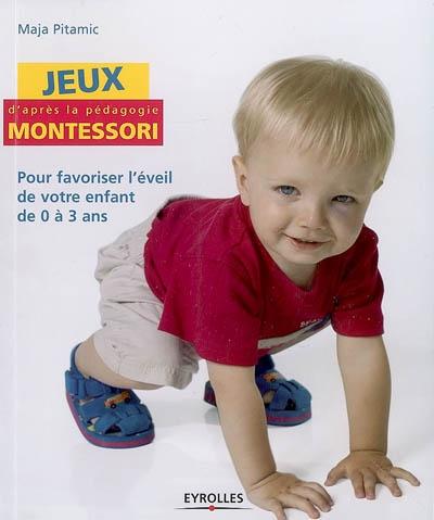 Jeux d'après la pédagogie Montessori : pour favoriser l'éveil de votre enfant de 0 à 3 ans | Pitamic, Maja (19..-....). Auteur