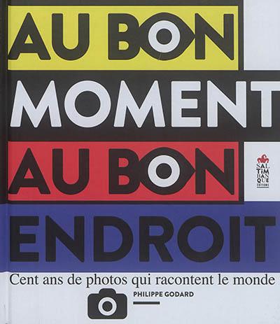 Au bon moment au bon endroit : cent ans de photos qui racontent le monde   Godard, Philippe (1959-....). Auteur