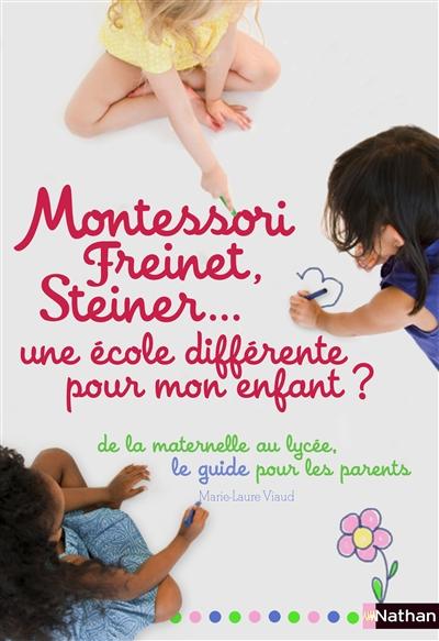 Montessori, Freinet, Steiner... une école différente pour mon enfant ? : le guide des pédagogies et des établissements, de la maternelle au lycée   Viaud, Marie-Laure. Auteur