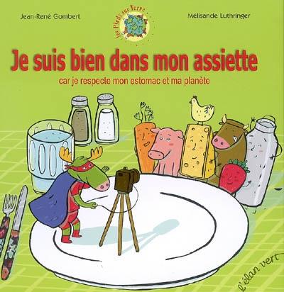 Je suis bien dans mon assiette : car je respecte mon estomac et ma planète / écrit par Jean-René Gombert | Gombert, Jean-René. Auteur