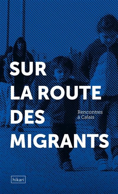Rencontres à Calais : sur la route des migrants