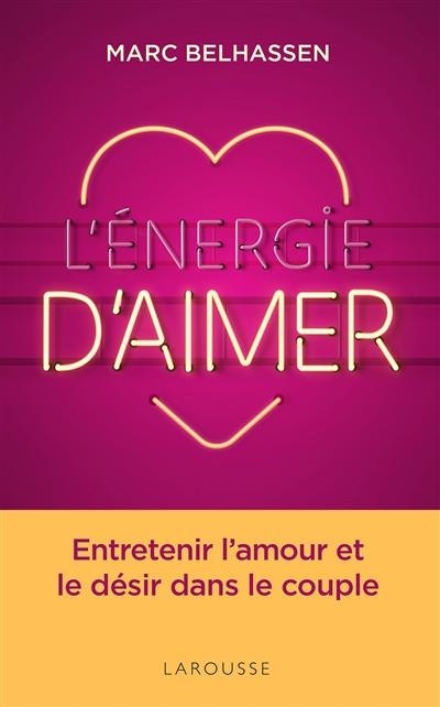 énergie d'aimer (L') : entretenir l'amour et le désir dans le couple | Belhassen, Marc. Auteur