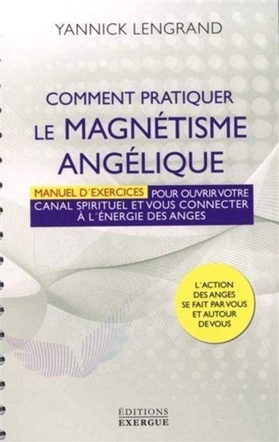Comment pratiquer le magnétisme angélique : manuel d'exercices pour ouvrir votre canal spirituel et vous connecter à l'energie des anges