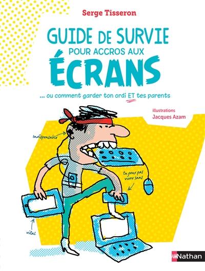 Guide de survie pour accros aux écrans : ... ou comment garder ton ordi et tes parents | Tisseron, Serge (1948-....). Auteur