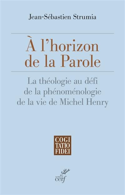A l'horizon de la parole : la théologie au défi de la phénoménologie de la vie de Michel Henry