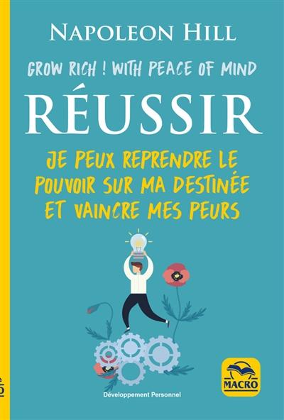 Réussir : grow rich ! with peace of mind : je peux reprendre le pouvoir sur ma destinée et vaincre mes peurs