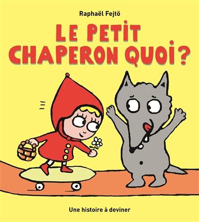 Le Petit Chaperon quoi ? : une histoire à deviner | Fejtö, Raphaël (1974-....). Auteur
