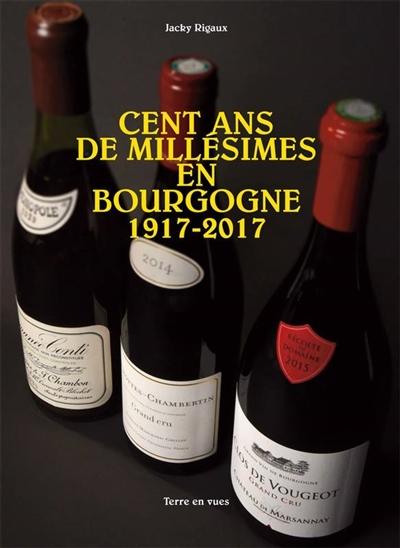 Cent ans de millésimes en Bourgogne, 1917-2017 / Jacky Rigaux | Rigaux, Jacky (1948-....). Auteur