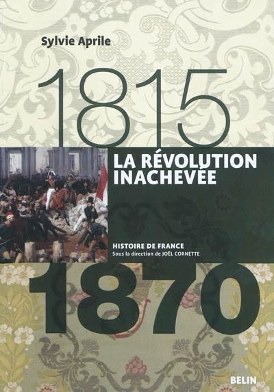 La Révolution inachevée, 1815-1870 / Sylvie Aprile | Aprile, Sylvie (1960-....). Auteur