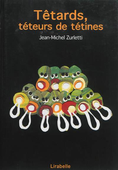 Têtards, téteurs de tétines   Jean-Michel Zurletti (1960-....). Auteur