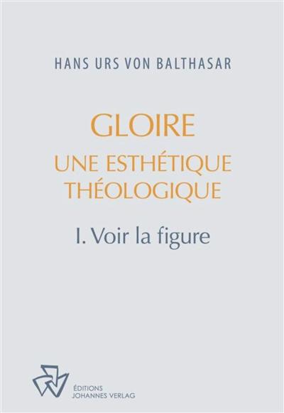 Gloire : une esthétique théologique. Vol. 1. Voir la figure