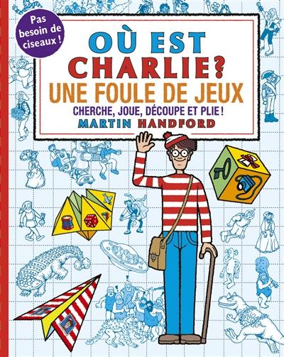 Où est Charlie ? : une foule de jeux : cherche, joue, découpe et plie !
