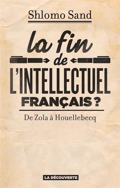 La  fin de l'intellectuel français ? : de Zola à Houellebecq   Sand, Shlomo (1946-....). Auteur