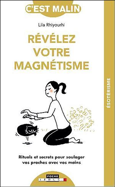 Je révèle mon magnétisme : rituels et secrets pour soigner avec vos mains