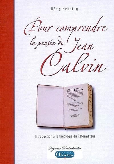 Pour comprendre la pensée de Jean Calvin : introduction à la théologie du réformateur