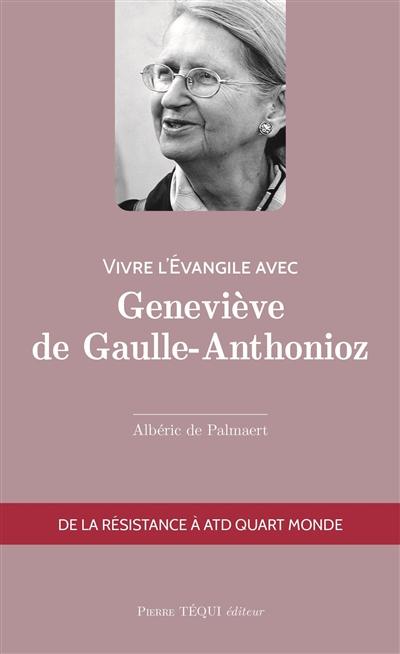 Vivre l'Evangile avec Geneviève de Gaulle-Anthonioz : de la Résistance à ATD Quart Monde
