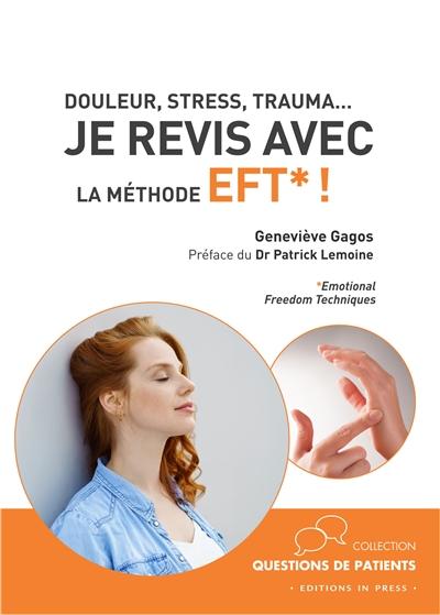 Je revis avec la méthode EFT ! : Emotional freedom techniques : douleur, stress, trauma...
