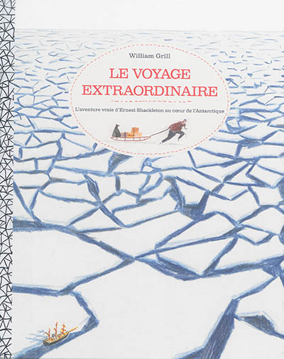Le voyage extraordinaire : l'aventure vraie d'Ernest Shackleton au coeur de l'Antarctique / William Grill | Grill, William. Auteur
