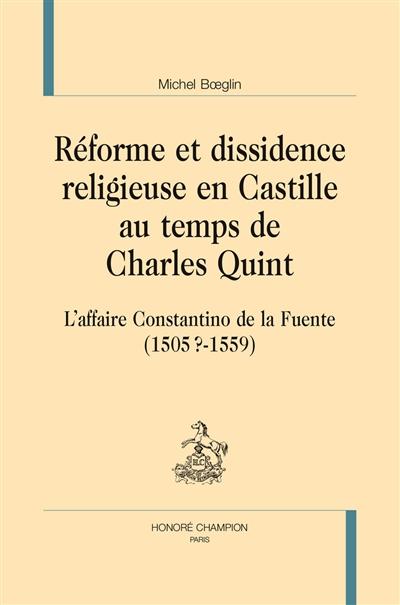 Réforme et dissidence religieuse en Castille au temps de Charles Quint : l'affaire Constantino de la Fuente (1505?-1559)