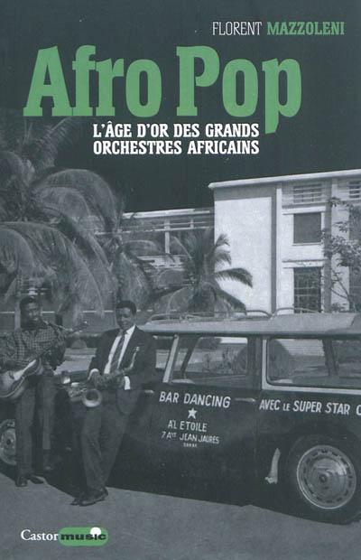 Afro pop : l'âge d'or des grands orchestres africains | Mazzoleni, Florent (1974-....). Auteur