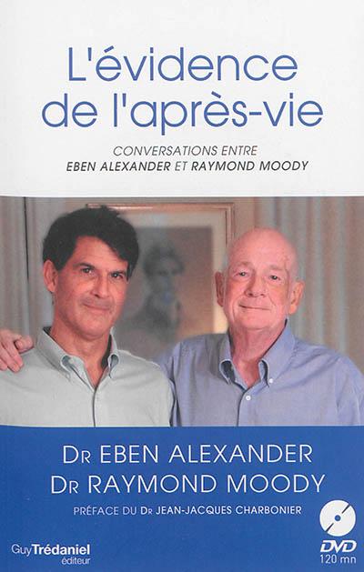 L'évidence de l'après-vie : conversations entre Eben Alexander et Raymond Moody