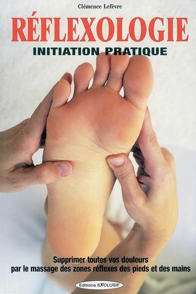 Réflexologie : initiation pratique : supprimez toutes vos douleurs par le massage des zones réflexes des pieds et des mains