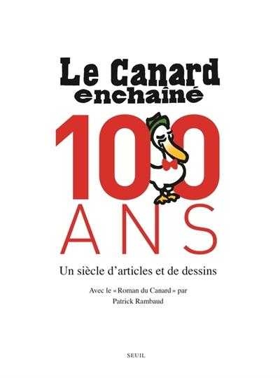 Le Canard enchaîné : 100 ans : un siècle d'articles et de dessins / choisis par Laurent Martin et Bernard Comment | Rambaud, Patrick (1946-....)