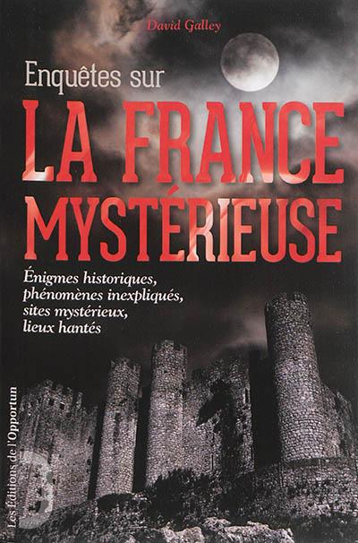 Enquêtes sur la France mystérieuse. Vol. 1. Enigmes historiques, phénomènes inexpliqués, sites mystérieux, lieux hantés