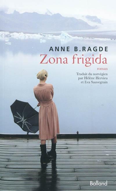 Zona frigida / Anne B. Ragde | Ragde, Anne Birkefeldt (1957-....). Auteur