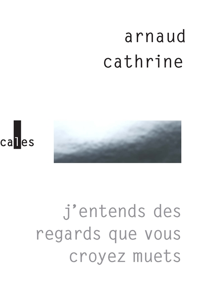 J'entends des regards que vous croyez muets / Arnaud Cathrine | Cathrine, Arnaud (1973-....). Auteur