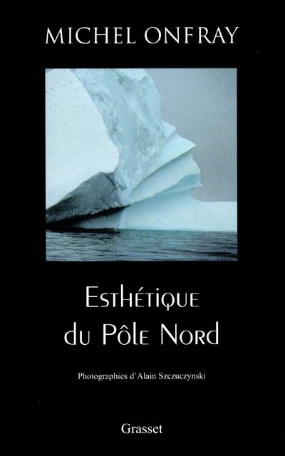 Esthétique du pôle Nord : stèles hyperboréennes | Onfray, Michel (1959-....). Auteur