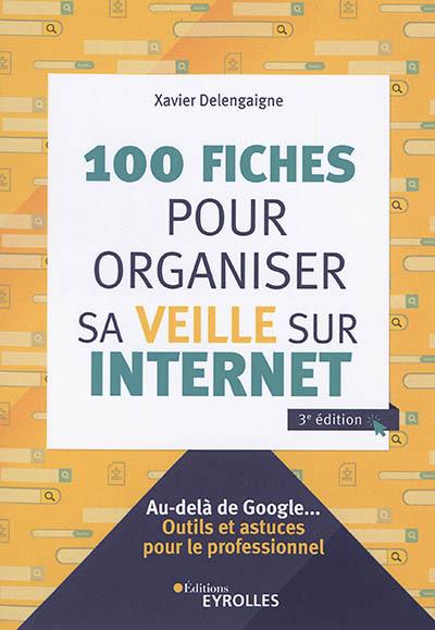 100 fiches pour organiser sa veille sur Internet : au-delà de Google... : outils et astuces pour le professionnel | Delengaigne, Xavier. Auteur