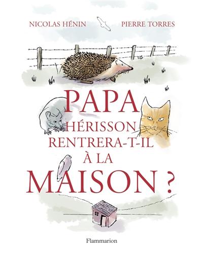 Papa Hérisson rentrera-t-il à la maison ?   Hénin, Nicolas (1975-....). Auteur
