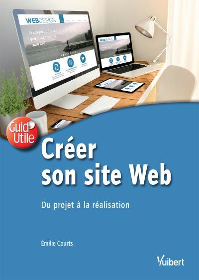 Créer son site web : du projet à la réalisation / Émilie Courts | Courts, Émilie (1984-....). Auteur